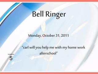 Monday,  October 31 ,  2011 	�carl will you help me with my home work afterschool�