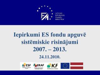 Iepirkumi ES fondu  apguvē sistēmiskie risinājumi 2007. – 2013. 24.11.2010.