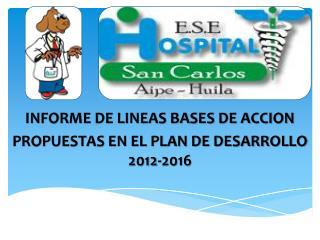 INFORME DE LINEAS BASES DE ACCION  PROPUESTAS EN EL PLAN DE DESARROLLO 2012-2016