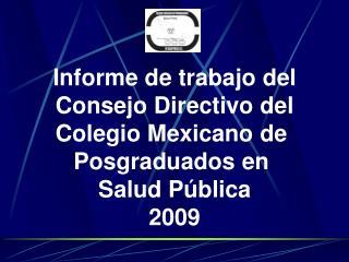Informe de trabajo del Consejo Directivo del Colegio Mexicano de  Posgraduados en  Salud P blica 2009