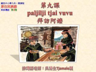 第九課 paljilji tjai vuvu 拜訪阿嬤