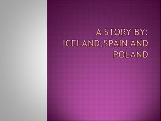 A  story by :  Iceland , Spain and  Poland