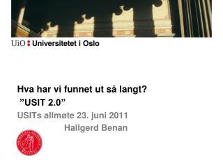 """Hva har vi funnet ut så langt?  """"USIT 2.0"""" USITs  allmøte 23. juni 2011  Hallgerd Benan"""