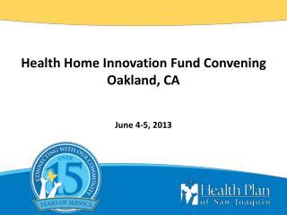Health Home Innovation Fund Convening Oakland, CA June 4-5, 2013