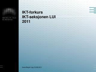 IKT-forkurs IKT-seksjonen  LUI 2011