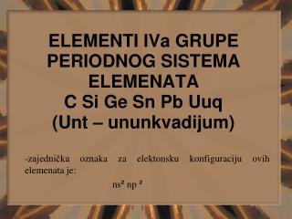 ELEMENTI IVa GRUPE PERIODNOG SISTEMA ELEMENATA C Si Ge Sn Pb Uuq (Unt – ununkvadijum)