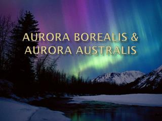 Aurora borealis & aurora  australis