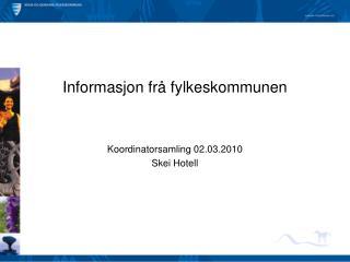Informasjon frå fylkeskommunen Koordinatorsamling 02.03.2010 Skei Hotell