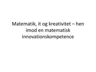 Matematik, it og kreativitet – hen imod en matematisk innovationskompetence