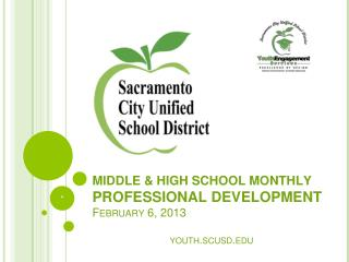 MIDDLE & HIGH SCHOOL  MONTHLY PROFESSIONAL DEVELOPMENT  February  6 ,  201 3 youth.scusd