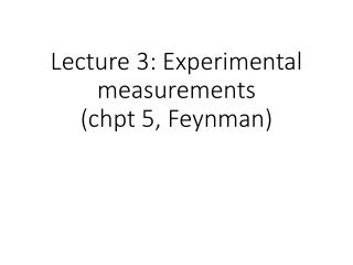 Lecture 3: Experimental measurements ( chpt  5, Feynman)