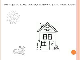 Risque o que está acima da casa e faça um círculo no que está embaixo da casa: