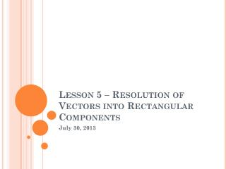 Lesson 5 – Resolution of Vectors into Rectangular Components