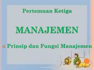 Pertemuan Ketiga MANAJEMEN  Prinsip dan Fungsi Manajemen