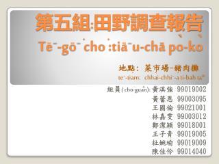 第五組 : 田野調查報告 T ē-gō͘ cho͘ :tiāu-chā pò-kò