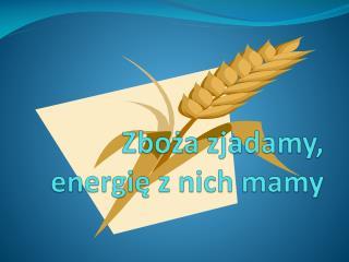 Zboża zjadamy, energię z nich mamy