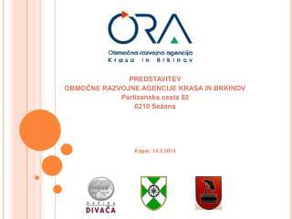 PREDSTAVITEV  OBMOČNE RAZVOJNE AGENCIJE KRASA IN BRKINOV Partizanska cesta 82 6210 Sežana