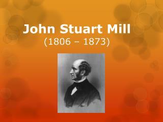 John  Stuart Mill (1806– 1873)