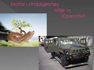 Motor i stridskjøretøy  Miljø  vs   Operativt