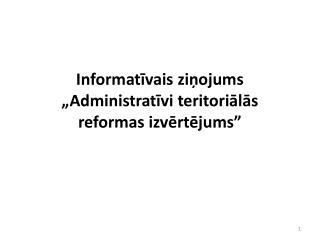 """Informatīvais ziņojums  """"Administratīvi teritoriālās reformas izvērtējums"""""""