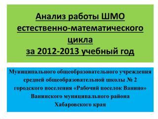 Анализ работы ШМО  естественно-математического цикла  за 2012-2013 учебный год