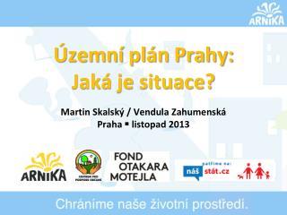Územní plán Prahy: Jaká je situace? Martin Skalský / Vendula  Zahumenská Praha  §  listopad 2013