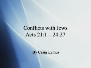 Conflicts with Jews Acts 21:1   24:27