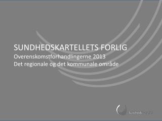 SUNDHEDSKARTELLETS FORLIG Overenskomstforhandlingerne 2013 Det regionale og det kommunale omr�de