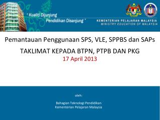 Pemantauan Penggunaan SPS, VLE, SPPBS dan SAPs TAKLIMAT KEPADA BTPN, PTPB DAN PKG 1 7  April 2013