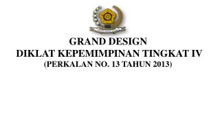 GRAND DESIGN  DIKLAT KEPEMIMPINAN TINGKAT  IV (PERKALAN NO. 1 3  TAHUN 2013)