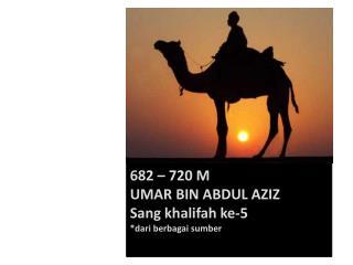 682 – 720 M UMAR BIN ABDUL AZIZ Sang  khalifah ke-5 * dari berbagai sumber
