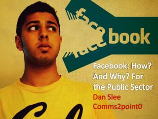 Facebook : How? And Why? For the Public Sector Dan  Slee Comms2point0