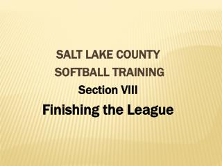 SALT LAKE COUNTY  SOFTBALL TRAINING Section VIII Finishing the League