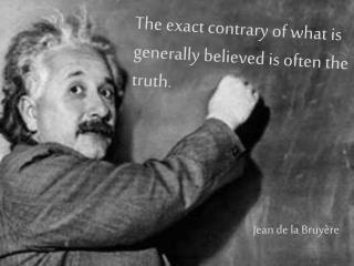 The exact contrary of what is generally believed is often the truth.