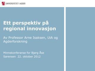 Ett perspektiv på regional innovasjon Av Professor Arne Isaksen, UiA og Agderforskning