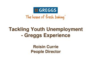 Tackling Youth Unemployment   - Greggs Experience  Roisin Currie People Director