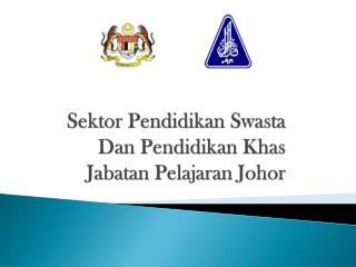 Sektor P endidikan Swasta D an  P endidikan K has Jabatan Pelajaran  Johor