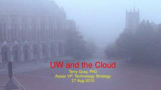 UW and the Cloud Terry Gray, PhD Assoc VP, Technology Strategy 27 Aug 2010