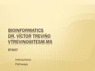 Bioinformatics Dr.  Víctor  Treviño vtrevino@itesm.mx BT 4007