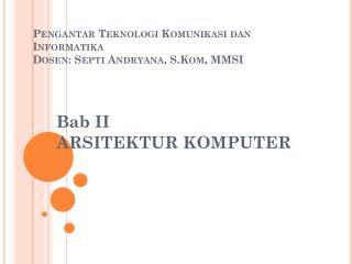 Pengantar Teknologi Komunikasi dan Informatika Dosen :  Septi Andryana ,  S.Kom , MMSI
