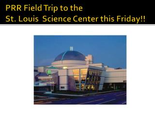 PRR Field Trip to the  St. Louis  Science Center this Friday!!
