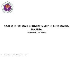SISTEM INFORMASI GEOGRAFIS SLTP DI KOTAMADYA JAKARTA Dian Safitri. 10106394