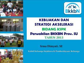 KEBIJAKAN DAN  STRATEGI AKSELERASI  BIDANG KSPK  Perwakilan  BKKBN Prov. SU TAHUN 2013