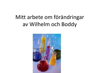 Mitt arbete om  förändringar av Wilhelm och  Boddy