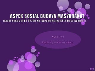 ASPEK SOSIAL BUDAYA MASYARAKAT ( Studi Kasus di  RT 02/05  Kp .  Karang Mulya  KPLP  Desa Banten )