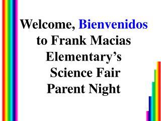 Welcome, Bienvenidos  to Frank Macias  Elementary s  Science Fair Parent Night