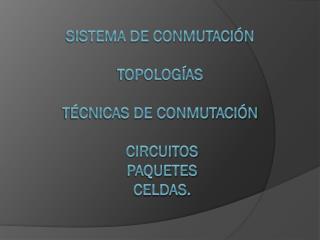 Sistema de conmutación topologías técnicas de conmutación   circuitos  paquetes   celdas.