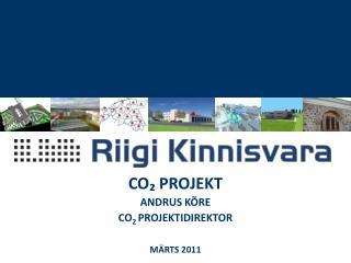 CO ₂  PROJEKT ANDRUS KÕRE CO 2  PROJEKTIDIREKTOR MÄRTS  2011