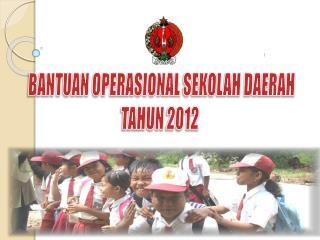 BANTUAN OPERASIONAL  SEKOLAH DAERAH TAHUN  2012