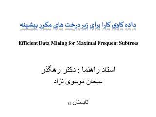 داده کاوی کارا برای زیر درخت های مکرر بیشینه Efficient Data Mining for Maximal Frequent Subtrees